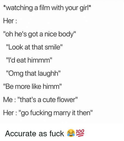 """Cute, Fucking, and Funny: """"watching a film with your girl*  Her:  oh he's got a nice body'  """"Look at that smile""""  """"l'd eat himmm  """"Omg that laughh""""  """"Be more like himm  Me: """"that's a cute flower""""  Her: """"go fucking marry it then'"""" Accurate as fuck 😂💯"""