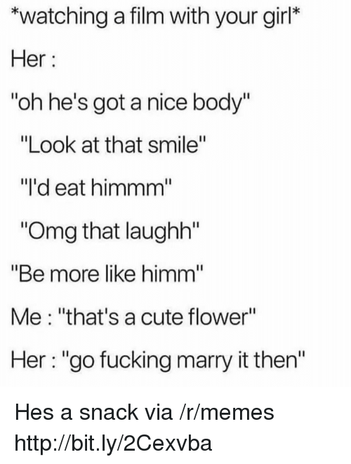 """Cute, Fucking, and Memes: *watching a film with your girl*  Her  """"oh he's got a nice body""""  """"Look at that smile""""  """"I'd eat himmm  Omg that laughh""""  """"Be more like himm  Me: """"that's a cute flower""""  Her: """"go fucking marry it then'"""" Hes a snack via /r/memes http://bit.ly/2Cexvba"""