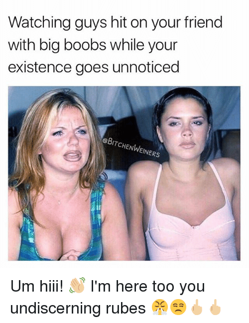 Boobses: Watching guys hit on your friend  with big boobs while your  existence goes unnoticed  eBITCHENWEINERS Um hiii! 👋🏼 I'm here too you undiscerning rubes 😤😒🖕🏼🖕🏼