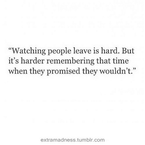 "Tumblr, Time, and Com: ""Watching people leave is hard. But  it's harder remembering that time  when they promised they wouldn't.""  4 72  extramadness.tumblr.com"