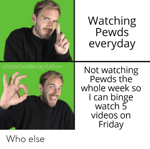 Friday, Videos, and Watch: Watching  Pewds  everyday  u/morbiddecapitation  Not watching  Pewds the  whole week so  I can binge  watch 5  videos on  Friday Who else