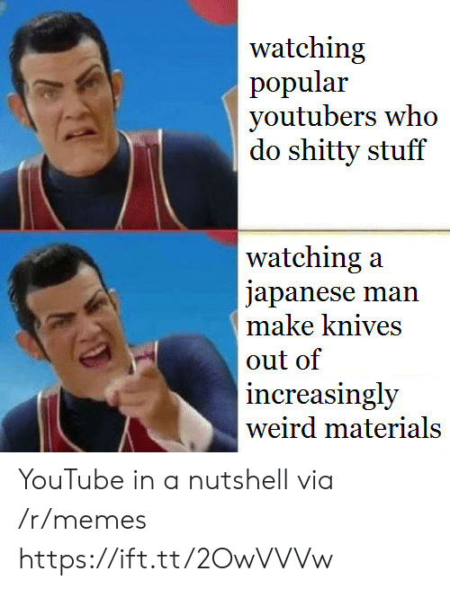 Memes, Weird, and youtube.com: watching  popular  youtubers who  do shitty stuff  watching:a  japanese man  make knives  out of  increasingly  weird materials YouTube in a nutshell via /r/memes https://ift.tt/2OwVVVw