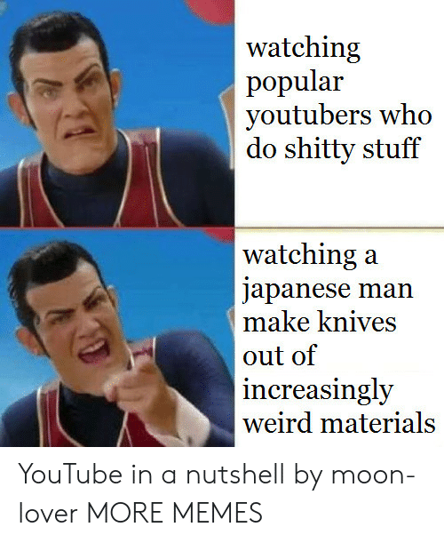 Dank, Memes, and Target: watching  popular  youtubers who  do shitty stuff  watching:a  japanese man  make knives  out of  increasingly  weird materials YouTube in a nutshell by moon-lover MORE MEMES