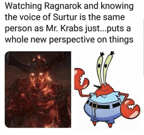 Mr. Krabs, The Voice, and Voice: Watching Ragnarok and knowing  the voice of Surtur is the same  person as Mr. Krabs just...puts a  whole new perspective on things