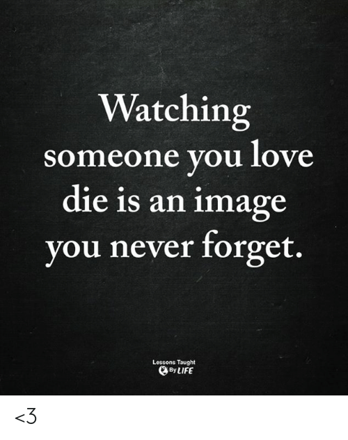 Life, Love, and Memes: Watching  someone you love  die is an image  you never forget.  Lessons Taught  By LIFE <3