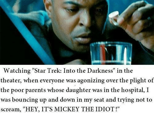"""Memes, Parents, and Scream: Watching Star Trek: Into the Darkness"""" in the  theater, when everyone was agonizing over the plight of  the poor parents whose daughter was in the hospital, I  was bouncing up and down in my seat and trying not to  scream, """"HEY, IT'S MICKEY THE IDIOT!"""""""