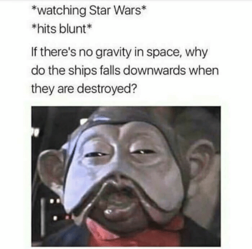 Star Wars, Gravity, and Space: watching Star Wars*  *hits blunt*  If there's no gravity in space, why  do the ships falls downwards when  they are destroyed?
