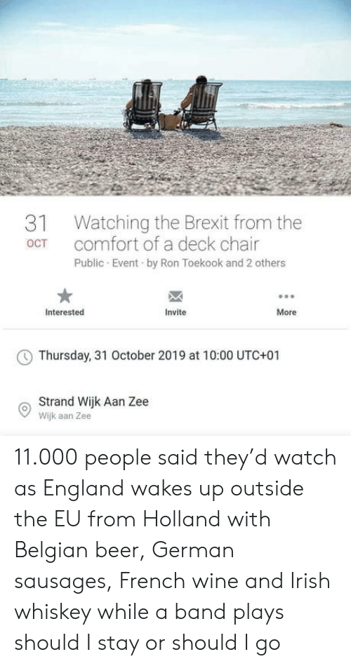 Beer, England, and Irish: Watching the Brexit from the  comfort of a deck chair  31  OCT  Public Event by Ron Toekook and 2 others  Interested  Invite  More  Thursday, 31 October 2019 at 10:00 UTC+01  Strand Wijk Aan Zee  Wijk aan Zee 11.000 people said they'd watch as England wakes up outside the EU from Holland with Belgian beer, German sausages, French wine and Irish whiskey while a band plays should I stay or should I go