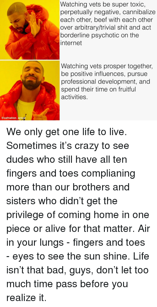 Alive, Bad, and Beef: Watching vets be super toxic,  perpetually negative, cannibalize  each other, beef with each other  over arbitrary/trivial shit and act  borderline psychotic on the  internet  Watching vets prosper together,  be positive influences, pursue  professional development, and  spend their time on fruitful  activities  @oafnation actual We only get one life to live. Sometimes it's crazy to see dudes who still have all ten fingers and toes complianing more than our brothers and sisters who didn't get the privilege of coming home in one piece or alive for that matter. Air in your lungs - fingers and toes - eyes to see the sun shine. Life isn't that bad, guys, don't let too much time pass before you realize it.
