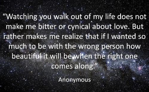 """Life, Love, and Anonymous: """"Watching you walk out of my life does not  make me bitter or cynical about love. But  rather makes me realize that if I wanted so  much to be with the wrong person how  beautifukit will beawhen the right one  comes along  Anonymous"""