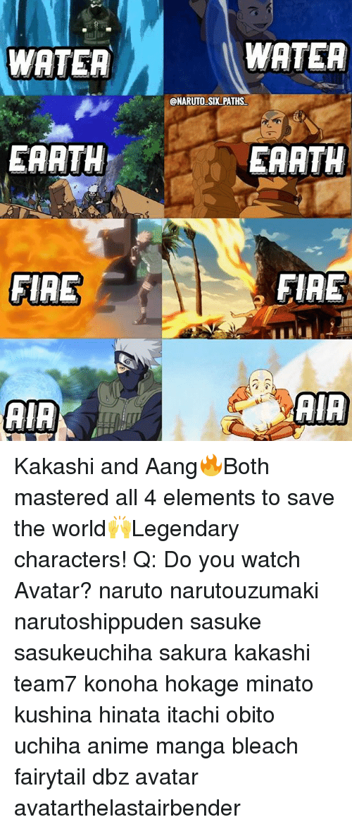 Anime, Fire, and Memes: WATEA  WATEA  @NARUTO SIX PATHS  EARTH  EAATH  FIRE  FIRE Kakashi and Aang🔥Both mastered all 4 elements to save the world🙌Legendary characters! Q: Do you watch Avatar? naruto narutouzumaki narutoshippuden sasuke sasukeuchiha sakura kakashi team7 konoha hokage minato kushina hinata itachi obito uchiha anime manga bleach fairytail dbz avatar avatarthelastairbender