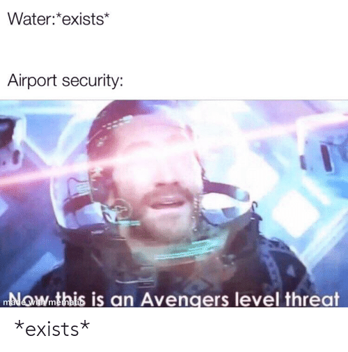 Avengers, Water, and Dank Memes: Water:*exists*  Airport security:  NOWmthis is an Avengers level threat  made with memati *exists*