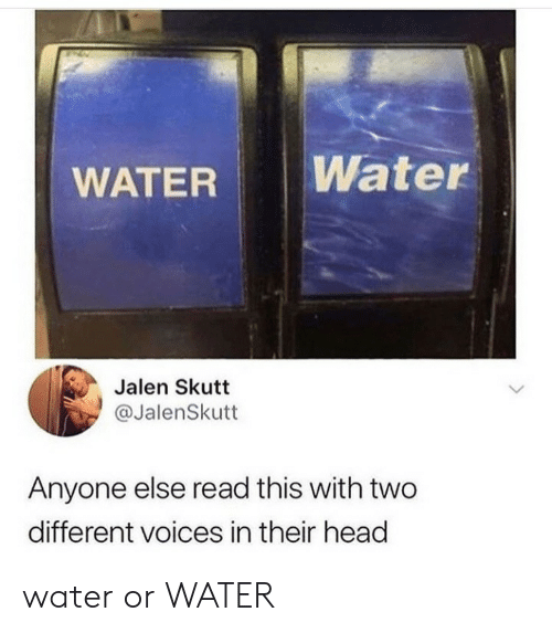 Head, Water, and Read: Water  WATER  Jalen Skutt  @JalenSkutt  Anyone else read this with two  different voices in their head water or WATER