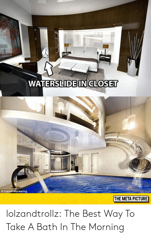 Tumblr, Best, and Blog: WATERSLIDE INCLOSET  © Calvin Marketing  THE META PICTURE lolzandtrollz:  The Best Way To Take A Bath In The Morning