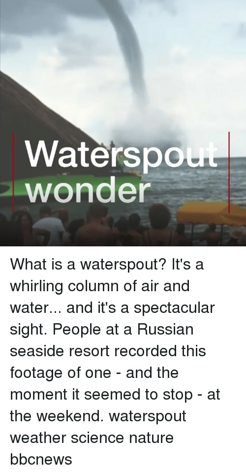 Memes, Nature, and Science: Waterspo  wonder What is a waterspout? It's a whirling column of air and water... and it's a spectacular sight. People at a Russian seaside resort recorded this footage of one - and the moment it seemed to stop - at the weekend. waterspout weather science nature bbcnews