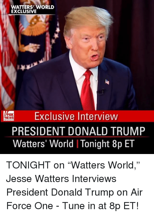 """Donald Trump On: WATTERS WORLD  EXCLUSIVE  Exclusive Interview  FOX  NEWS  PRESIDENT DONALD TRUMP  Watters' World I Tonight 8p ET TONIGHT on """"Watters World,"""" Jesse Watters Interviews President Donald Trump on Air Force One - Tune in at 8p ET!"""