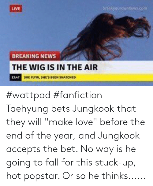 """taehyung: #wattpad #fanfiction Taehyung bets Jungkook that they will """"make love"""" before the end of the year, and Jungkook accepts the bet. No way is he going to fall for this stuck-up, hot popstar. Or so he thinks......"""