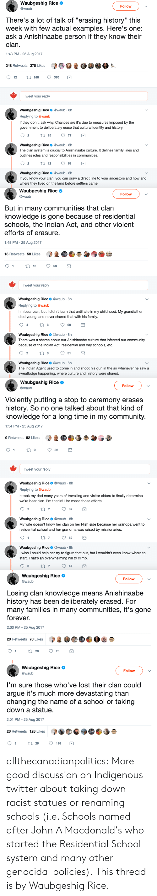 """Arguing, Community, and Dad: Waubgeshig Rice  @waub  Follow  There's a lot of talk of """"erasing history"""" this  week with few actual examples. Here's one:  ask a Anishinaabe person if they know their  clan  1:43 PM - 25 Aug 2017  248 Retweets 370 Likes  1  12 t 248 370  Tweet your reply  Waubgeshig Rice@waub 8h  Replying to @waub  If they don't, ask why. Chances are it's due to measures imposed by the  government to deliberately erase that cultural identity and history.  Waubgeshig Rice@waub 8h  The clan system is crucial to Anishinaabe culture. It defines family lines and  outlines roles and responsibilities in communities  Waubgeshig Rice@waub 8h  If you know your clan, you can draw a direct line to your ancestors and how and  where they lived on the land before settlers came   Waubgeshig Rice Ф  @waub  Follow  But in many communities that clan  knowledge is gone because of residential  schools, the Indian Act, and other violent  efforts of erasure  1:48 PM - 25 Aug 2017  13 Retweets 58 Likes  1358  Tweet your reply  Waubgeshig Rice@waub 8h  Replying to @waub  I'm bear clan, but I didn't learn that until late in my childhood. My grandfather  died young, and never shared that with his family  60  Waubgeshig Rice@waub 8h  There was a shame about our Anishinaabe culture that infected our community  because of the Indian Act, residential and day schools, etc.  2  6  51  Waubgeshig Rice@waub 8h  The Indian Agent used to come in and shoot his gun in the air whenever he saw a  sweatlodge happening, where culture and history were shared   Waubgeshig Rice Ф  @waub  Follow  Violently putting a stop to ceremony erases  history. So no one talked about that kind of  knowledge for a long time in my community  1:54 PM - 25 Aug 2017  9 Retweets 52 Likes  Tweet your reply  Waubgeshig Rice@waub 8h  Replying to @waub  It took my dad many years of travelling and visitor elders to finally determine  we're bear clan. I'm thankful he made those efforts  2  Waubgeshig Rice@waub 8h  My wife"""