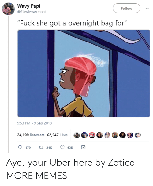 """Dank, Memes, and Target: Wavy Papi  @FlawlessArmani  Follow  """"Fuck she got a overnight bag for""""  9:53 PM-9 Sep 2018  24,199 Retweets 62,547 Likes  179 24K 6  63K Aye, your Uber here by Zetice MORE MEMES"""