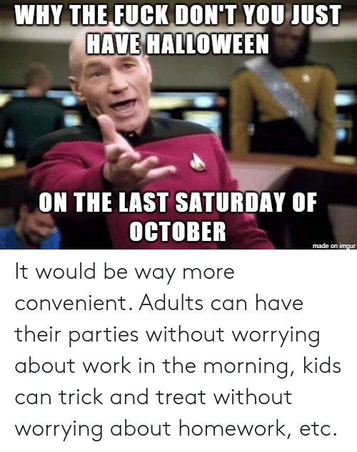 Halloween, Work, and Fuck: WAY THE FUCK DONT YOU  ST  HAVE HALLOWEEN  ON THE LAST SATURDAY OF  OCTOBER  made on imgur It would be way more convenient. Adults can have their parties without worrying about work in the morning, kids can trick and treat without worrying about homework, etc.