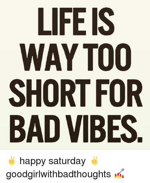 Bad, Memes, and Happy: WAY TOO  SHORT FOR  BAD VIBES  R S.  00 ES  SOFB  E7TE  Y RT VI  AOD  WHA  SB ✌ happy saturday ✌ goodgirlwithbadthoughts 💅