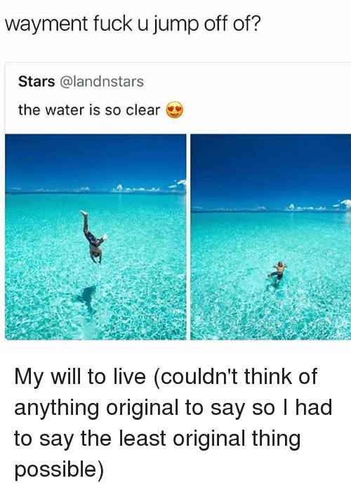 Fuck, Live, and Stars: wayment fuck u jump off of?  Stars @landnstars  the water is so clear My will to live (couldn't think of anything original to say so I had to say the least original thing possible)