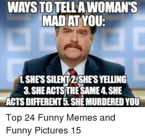 Funny, Memes, and Pictures: WAYS TO TELLA WOMAN'S  MAD AT YOU  1.SHESSILENT2SHES YELLING  3 SHEACTSTHE SAME4 SHE  ACTS DIFFERENT 5.SHE MURDERED YOU Top 24 Funny Memes and Funny Pictures 15