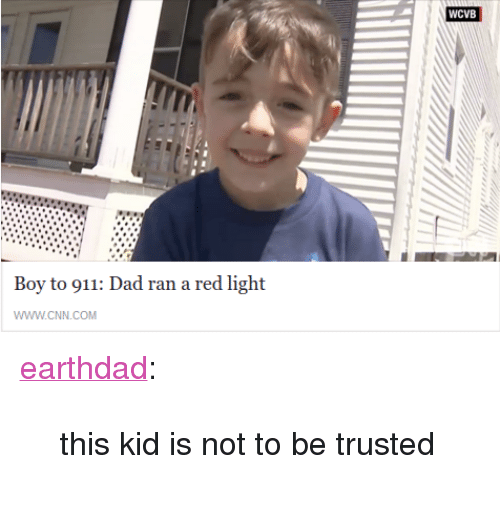 """cnn.com, Dad, and Target: WCVB  Boy to 911: Dad ran a red light  WWW.cNN.COM <p><a class=""""tumblr_blog"""" href=""""http://earthdad.tumblr.com/post/145309493616"""" target=""""_blank"""">earthdad</a>:</p> <blockquote> <p>this kid is not to be trusted</p> </blockquote>"""