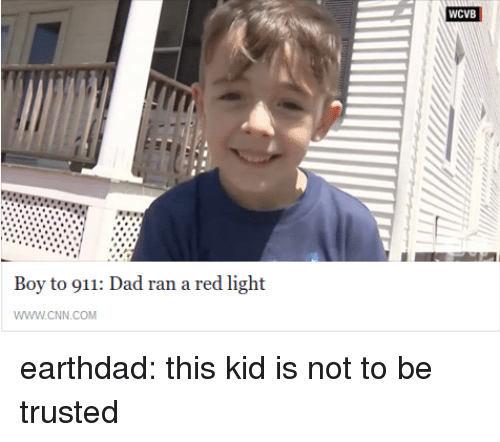 cnn.com, Dad, and Target: WCVB  Boy to 911: Dad ran a red light  WWW.cNN.COM earthdad: this kid is not to be trusted
