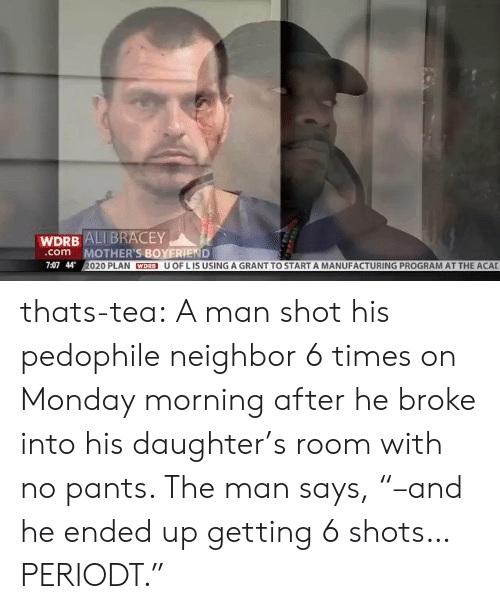 """Ali, Girls, and Tumblr: WDRB ALI BRACEY  MOTHER'S BOYERIEND  020 PLAN WDRB U OF L IS USING A GRANT TO START A MANUFACTURING PROGRAM AT THE ACAL  com  7:07 44 thats-tea:  A man shot his pedophile neighbor 6 times on Monday morning after he broke into his daughter's room with no pants. The man says, """"–and he ended up getting 6 shots… PERIODT."""""""