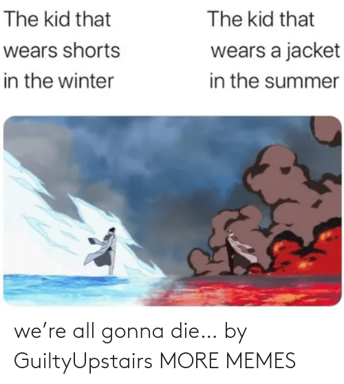 die: we're all gonna die… by GuiltyUpstairs MORE MEMES