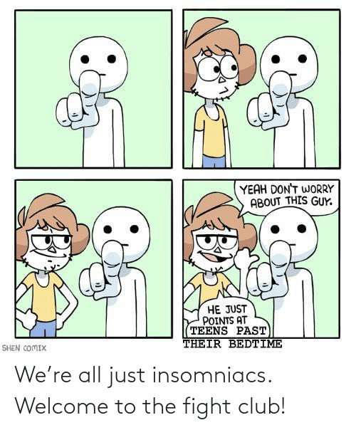 Welcome To: We're all just insomniacs. Welcome to the fight club!