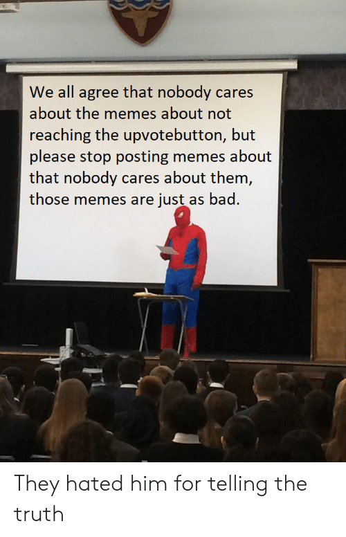 Bad, Memes, and Truth: We all agree that nobody cares  about the memes about not  reaching the upvotebutton, but  please stop posting memes about  that nobody cares about them,  those memes are just as bad. They hated him for telling the truth