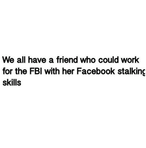 Dank, Facebook, and Fbi: We all have a friend who could work  for the FBI with her Facebook stalking  skills