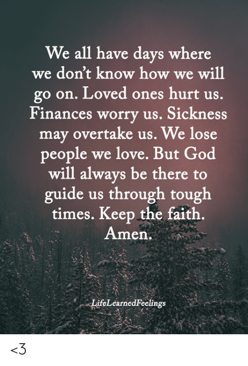 God, Love, and Memes: We all have days where  we don't know how we will  go on. Loved ones hurt us.  Finances worry us. Sickness  may overtake us. We lose  people we love. But God  will always be there to  guide us through tough  times. Keep the faith.  Amen.  LifeLearned Feelings <3