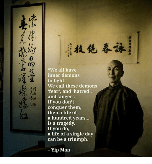 "Life, Memes, and Fear: ""We all have  inner demons  to fight.  We call these demons  fear', and hatred',  and 'anger'.  If you don't  conquer them,  then a life of  a hundred years...  is a tragedy.  If you do,  a life of a single day  can be a triumph.""  冼詿  表4  、  - Yip Marn"