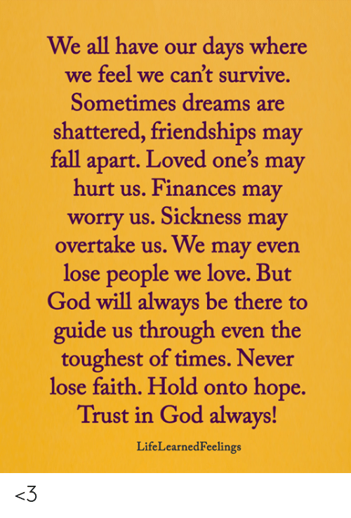 toughest: We all have our days where  we feel we can't survive.  Sometimes dreams are  shattered, friendships may  fall apart. Loved one's may  hurt us. Finances may  worry us. Sickness may  overtake us. We may even  lose people  we love. But  God will always be there to  guide us through even the  toughest of times. Never  lose faith. Hold onto hope.  Trust in God always!  LifeLearnedFeelings <3