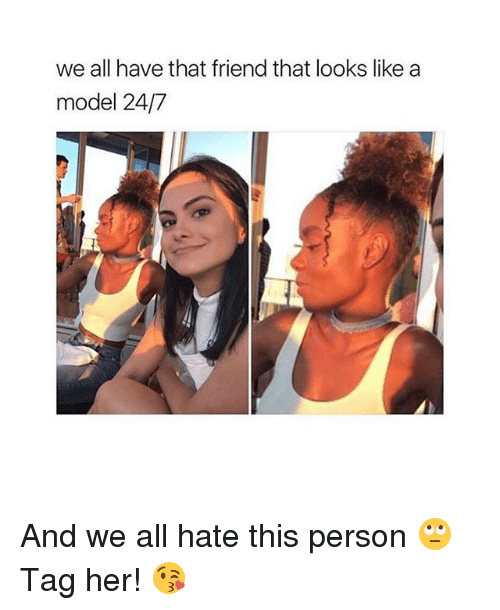 Girl, Her, and Friend: we all have that friend that looks like a  model 24/7 And we all hate this person 🙄 Tag her! 😘