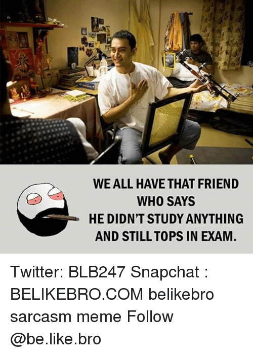 Be Like, Meme, and Memes: WE ALL HAVE THAT FRIEND  WHO SAYS  HE DIDN'T STUDY ANYTHING  AND STILL TOPS IN EXAM Twitter: BLB247 Snapchat : BELIKEBRO.COM belikebro sarcasm meme Follow @be.like.bro