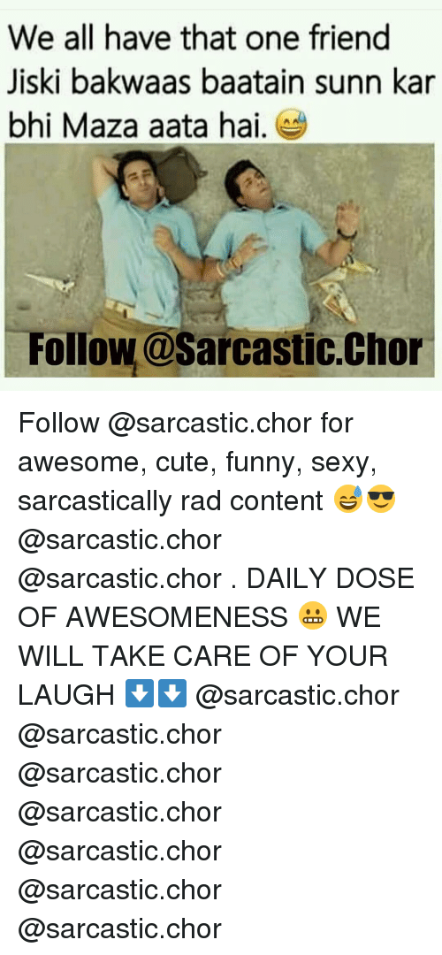 Sexy, Dekh Bhai, and International: We all have that one friend  Jiski bakwaas baatain sunn kar  bhi Maza aata hai  Follow@Sarcastic.Chor Follow @sarcastic.chor for awesome, cute, funny, sexy, sarcastically rad content 😅😎 @sarcastic.chor @sarcastic.chor . DAILY DOSE OF AWESOMENESS 😬 WE WILL TAKE CARE OF YOUR LAUGH ⬇️⬇️ @sarcastic.chor @sarcastic.chor @sarcastic.chor @sarcastic.chor @sarcastic.chor @sarcastic.chor @sarcastic.chor