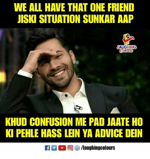 Advice, Indianpeoplefacebook, and Pad: WE ALL HAVE THAT ONE FRIEND  JISKI SITUATION SUNKAR AAP  LAUGHING  KHUD CONFUSION ME PAD JAATE HO  KI PEHLE HASS LEIN YA ADVICE DEIN  Ca 2 O回够/laughingcolours