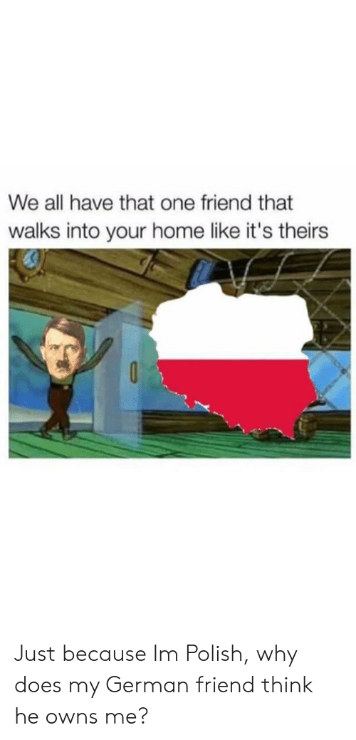 Home, German, and One: We all have that one friend that  walks into your home like it's theirs Just because Im Polish, why does my German friend think he owns me?