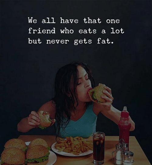 That One Friend: We all have that one  friend who eats a lot  but never gets fat.