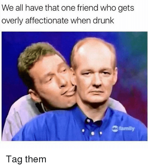 Drunk, Family, and Memes: We all have that one friend who gets  overly affectionate when drunk  family Tag them