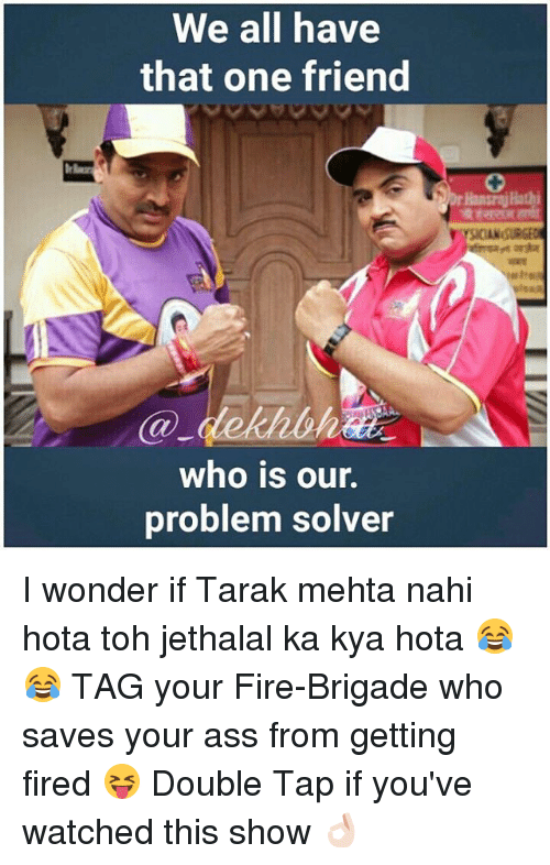 Brigading: We all have  that one friend  who is our  problem solver  Hans JHathi I wonder if Tarak mehta nahi hota toh jethalal ka kya hota 😂😂 TAG your Fire-Brigade who saves your ass from getting fired 😝 Double Tap if you've watched this show 👌🏻