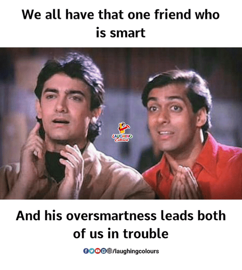 Indianpeoplefacebook, Who, and Smart: We all have that one friend who  is smart  And his oversmartness leads both  of us in trouble  0o0/laughingcolours
