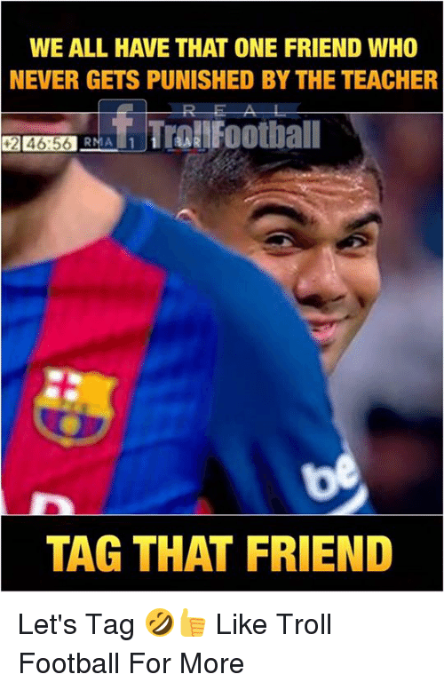 Football, Memes, and Teacher: WE ALL HAVE THAT ONE FRIEND WHO  NEVER GETS PUNISHED BY THE TEACHER  只  TAG THAT FRIEND Let's Tag 🤣👍  Like Troll Football For More
