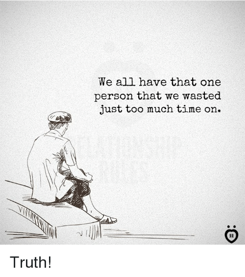 Too Much, Time, and Truth: We all have that one  person that we wasted  just too much time on.  IR Truth!