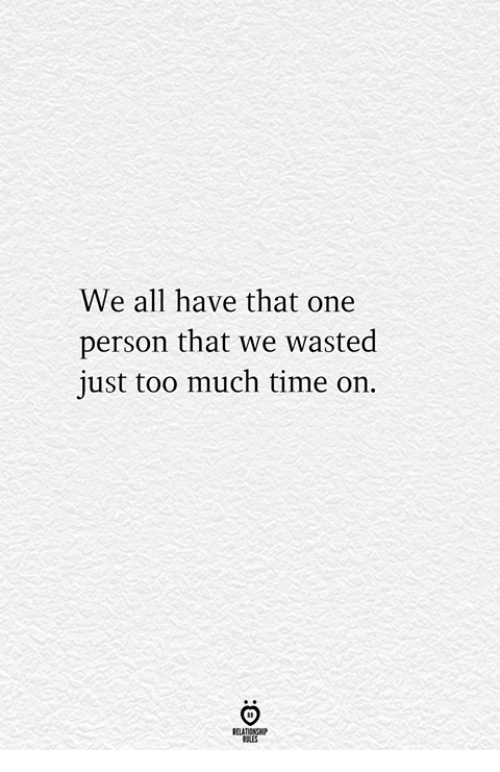 Too Much, Time, and One: We all have that one  person that we wasted  just too much time on.  RELATIONGHP