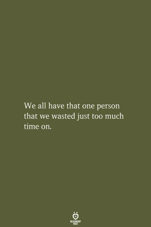 too-much-time: We all have that one person  that we wasted just too much  time on.  RELATIONSHIP  LES